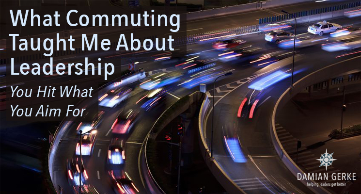 What Commuting Taught Me About Leadership – You Hit What You Aim For