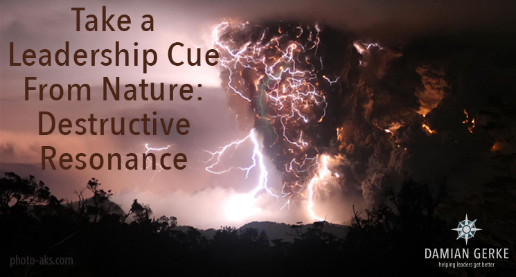 Take a Leadership Cue From Nature: Destructive Resonance